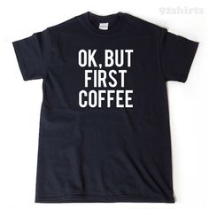 A personal favorite from my Etsy shop https://www.etsy.com/listing/225620086/ok-but-coffee-first-t-shirt-funny-gift