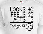 70th Birthday Shirt Bday Present Birthday Gift Idea Custom TShirt Looks 40 Feels 25 Acts 5 That Makes Me 70 Years Old Mens Ladies Tee - BG77