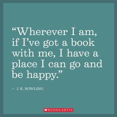 """Wherever I am, if I've got a book with me, I have a place I can go and be happy."" - J.K. Rowling."