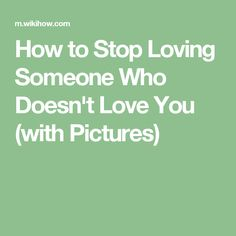 How to Stop Loving Someone Who Doesn't Love You (with Pictures)