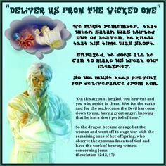 """DELIVER US FROM THE WICKED ONE"" /We must remember, that when Satan was hurled out of heaven, he knew that his time was short. Enraged, he does all he can to make us break our integrity. So we must keep praying for deliverance from him./""On this account be glad, you heavens and you who reside in them! Woe for the earth and for the sea,because the Devil has come down to you, having great anger, knowing that he has a short period of time."" So the dragon became enraged at the woman and went off…"