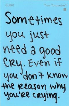 sometimes you just need a good cry. Even if you don't know the reason why you're crying