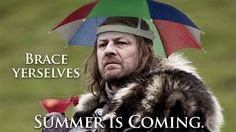 Brace yourselves... Summer is coming.