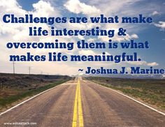 Challenge are what make life interesting & Overcoming them is what makes life meaningful!