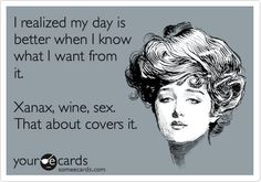 I realized my day is better when I know what I want from it. Xanax, wine, sex. That about covers it.