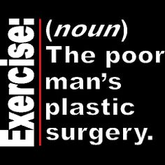 Exercise: The poor man's plastic surgery.
