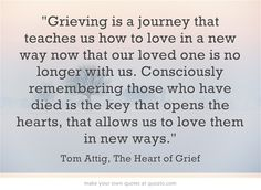 Grieving is a journey that teaches us how to love in a new way now that our loved one is no longer with us. Consciously remembering those who have died is the key that opens the hearts, that allows us to love them in new ways.