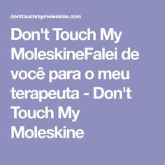 Don't Touch My MoleskineFalei de você para o meu terapeuta - Don't Touch My Moleskine