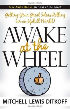 Awake at the Wheel: Getting Your Great Ideas Rolling (in an Uphill World) by Mitchell Lewis Ditkoff.