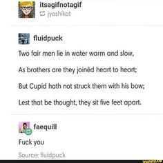 itsagifnotagif W Gjyoshikot Two fair men lie in water warm ond slow, As brothers are they joinéd heart to heart; But Cupid hath not struck them with his bow; Lest that be thought, they sit five feet apart Source: fluidpuck - iFunny :) Dankest Memes, Funny Memes, Hilarious, Jokes, Men Lie, Haha, My Guy, Tumblr Funny, Writing Prompts