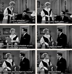 Lucy: You mean like I budget my money? Ricky: Heaven forbid.