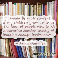 """""""I would be most content if my children grew up to be the kind of people who think decorating consists mostly of building enough bookshelves."""" ― Anna Quindlen"""
