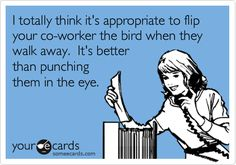 I totally think it's appropriate to flip your co-worker the bird when they walk away. It's better than punching them in the eye.