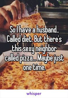 So I have a husband.. Called diet. But there's this sexy neighbor called pizza... Maybe just one time.