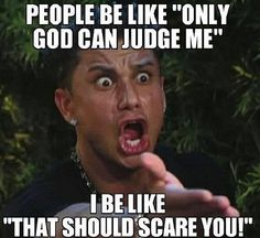 """People be like """"Only God can judge me."""" . . . I be like """"That should scare you."""""""