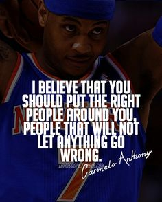"""""""I believe that you should put the right people around you, people that will not let anything talking you wrong""""  -Carmelo Anthony"""