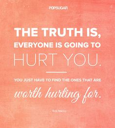 """The truth is, everyone is going to hurt you. You just have to find the ones that are worth hurting for.""-Bob Marley"
