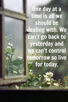 **One day at a time is all we should be dealing with....