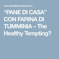 """PANE DI CASA"" CON FARINA DI TUMMINIA – The Healthy Tempting"