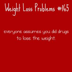 weight loss problems - especially when you live(d) in a town where EVERYONE knows everything about you before you even know yourself.