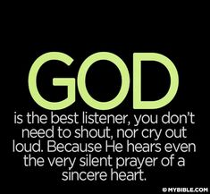 God is the best listener, you don't need to shout, nor cry out loud.  Because He hears even the very silent prayer of a sincere heart.