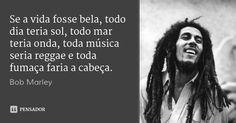 Se a vida fosse bela, todo dia teria sol, todo mar teria onda, toda música seria reggae e toda fumaça faria a cabeça. — Bob Marley