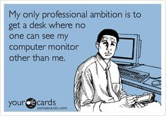 my own professional ambition is to get a desk where no one…..