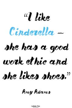 """Fashion Quotes // """"I like Cinderella – she has a good work ethic and she likes shoes."""" - Amy Adams"""