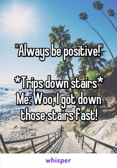 """Always be positive!""  *Trips down stairs* Me: Woo, I got down those stairs fast!"
