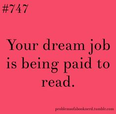 It's not a dream job, just be an editor. You'd edit books ad be the first to read them also!