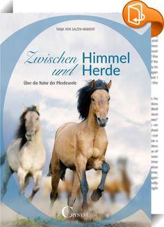 """Zwischen Himmel und Herde    :  n Ihrem Werk """"Zwischen Himmel und Herde – Über die Natur der Pferdeseele"""" lädt Tanja von Salzen-Märkert zum Querdenken ein.  Sich zwischen Pferden geborgen und wohl zu fühlen und Pferden zu ermöglichen, sich bei Ihren Menschen und in unserer heutigen Zeit ebenfalls sicher und geborgen zu fühlen ist das Ziel, dem Tanja von Salzen-Märkert sich mit Ihrer Arbeitsweise der """"Essentiellen Pferdearbeit"""" von Herzen verschrieben hat.  Dabei geht es um natürliche E..."""