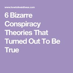 6 Bizarre Conspiracy Theories That Turned Out To Be True
