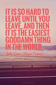 It is so hard to leave until you leave, and then it is the easiest goddamn thing in the world. - John Green (Paper Towns) This is so true! Lyric Quotes, Movie Quotes, Book Quotes, Motivational Quotes, Inspirational Quotes, Lyrics, Qoute, John Green Quotes, John Green Books