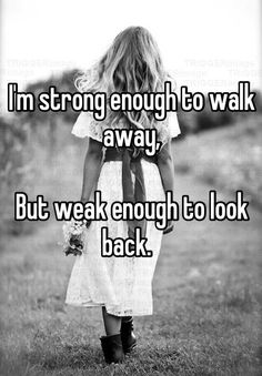 I'm strong enough to walk away,  But weak enough to look back.