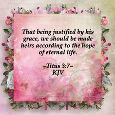That being justified by his grace, we should be made heirs according to the hope of eternal life. Titus 3:7 KJV ✝