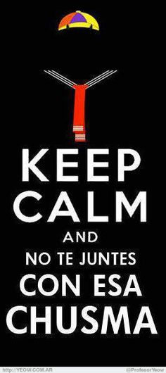 #KeepCalm Así es... Keep Calm and no te juntes con esa chusma!