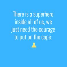 There is a superhero inside all of us, we just need the courage to put on the cape.