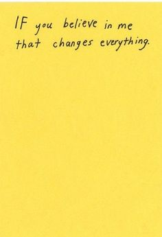 IF you believe in me that changes everything.
