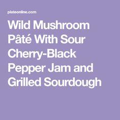 Wild Mushroom Pâté With Sour Cherry-Black Pepper Jam and Grilled Sourdough