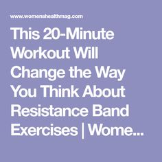 This 20-Minute Workout Will Change the Way You Think About Resistance Band Exercises   Women's Health
