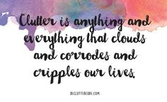 Clutter is anything and everything that clouds and corrodes and cripples our lives. -Yvette Bowlin, 'The Declutter Code: 10 Simple Steps To Clarity'