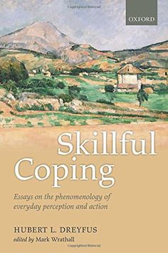 Skillful Coping: Essays on the phenomenology of everyday perception and action by Hubert L. Dreyfus