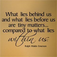 What lies behind us and what lies before us are tiny matters...compared to what lies WITHIN us. - Ralph Waldo Emerson
