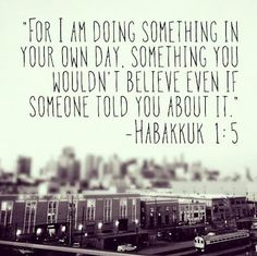 For I am doing something in your own day. Something you wouldn't believe even if someone told you about it.
