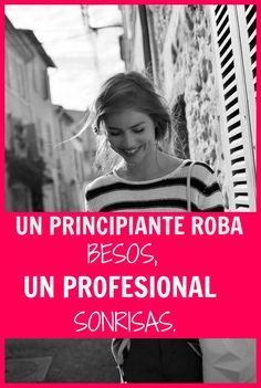 #Frases Un principiante roba #besos, un profesional #sonrisas.