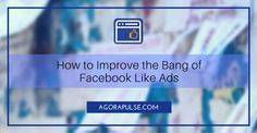 How to Improve the Bang of Your Facebook Like Ads