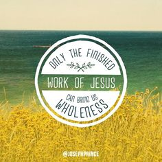 Only the finished work of Jesus can bring us wholeness.