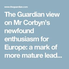 The Guardian view on Mr Corbyn's newfound enthusiasm for Europe: a mark of more mature leadership | Editorial | Opinion | The Guardian