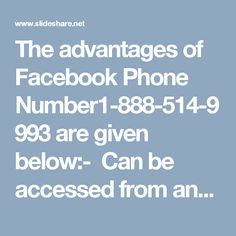 The advantages of Facebook Phone Number1-888-514-9993 are given below:-  Can be accessed from anywhere.  Customers are free to call our experts at anytime.  It's a toll-free number, so customers won't be charged a single penny. For more visit us our website. http://www.monktech.net/facebook-customer-support-phone-number.html