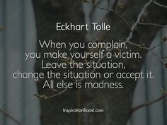 When you complain, you make yourself a victim. Leave the situation, change the situation or accept it. All else is madness.
